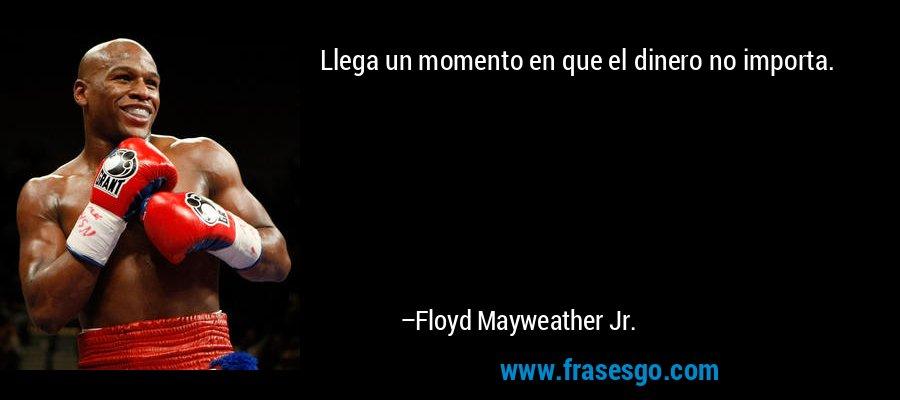 Llega un momento en que el dinero no importa. – Floyd Mayweather Jr.