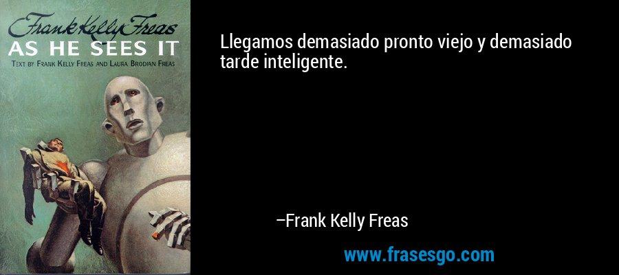 Llegamos demasiado pronto viejo y demasiado tarde inteligente. – Frank Kelly Freas