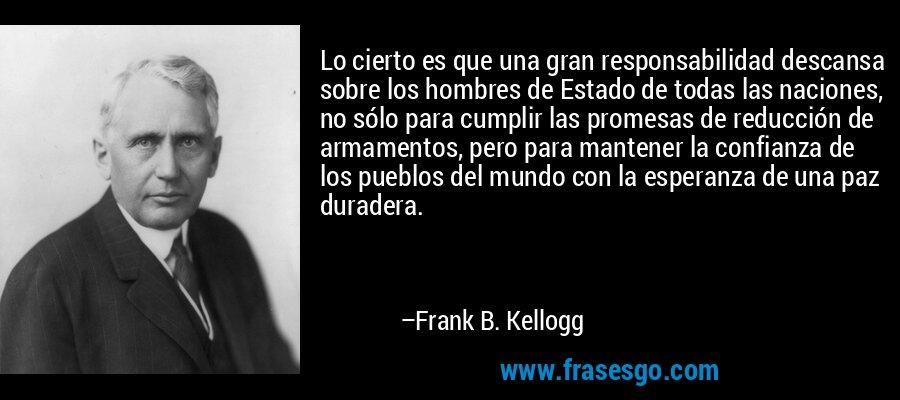 Lo cierto es que una gran responsabilidad descansa sobre los hombres de Estado de todas las naciones, no sólo para cumplir las promesas de reducción de armamentos, pero para mantener la confianza de los pueblos del mundo con la esperanza de una paz duradera. – Frank B. Kellogg
