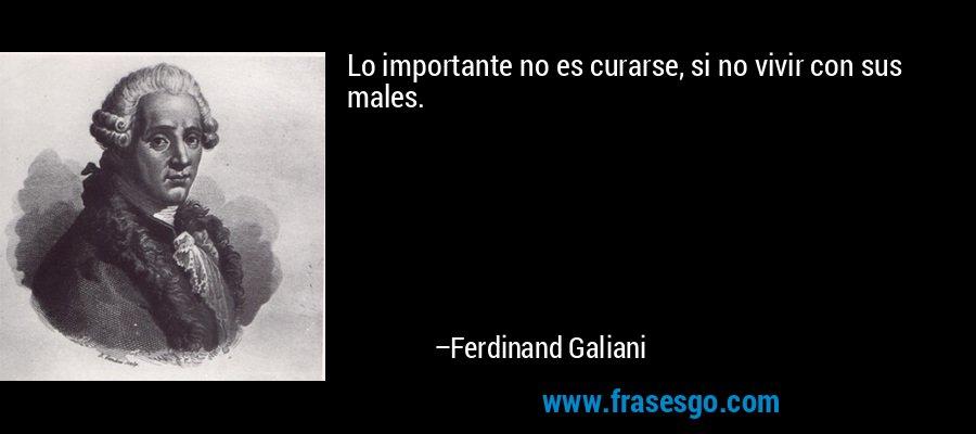 Lo importante no es curarse, si no vivir con sus males. – Ferdinand Galiani