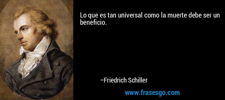 Lo que es tan universal como la muerte debe ser un beneficio. – Friedrich Schiller
