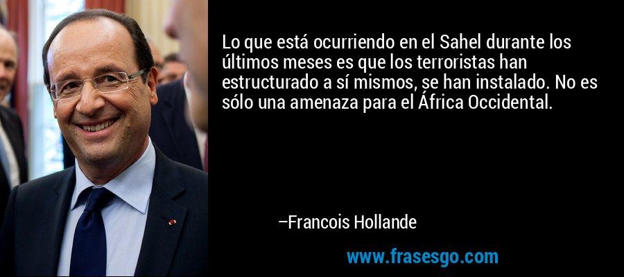 Lo que está ocurriendo en el Sahel durante los últimos meses es que los terroristas han estructurado a sí mismos, se han instalado. No es sólo una amenaza para el África Occidental. – Francois Hollande