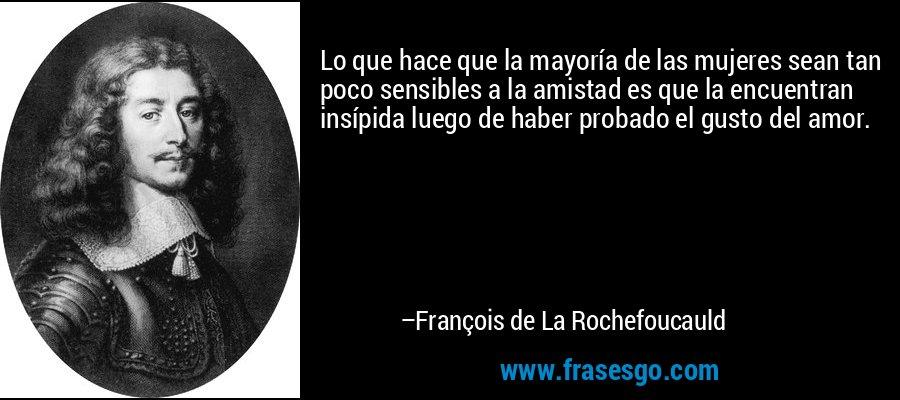 Lo que hace que la mayoría de las mujeres sean tan poco sensibles a la amistad es que la encuentran insípida luego de haber probado el gusto del amor. – François de La Rochefoucauld