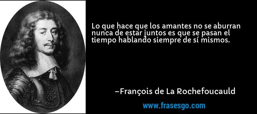 Lo que hace que los amantes no se aburran nunca de estar juntos es que se pasan el tiempo hablando siempre de sí mismos. – François de La Rochefoucauld