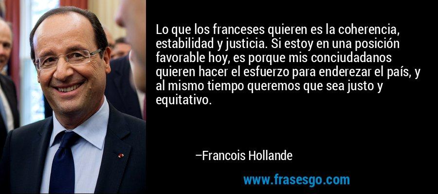 Lo que los franceses quieren es la coherencia, estabilidad y justicia. Si estoy en una posición favorable hoy, es porque mis conciudadanos quieren hacer el esfuerzo para enderezar el país, y al mismo tiempo queremos que sea justo y equitativo. – Francois Hollande