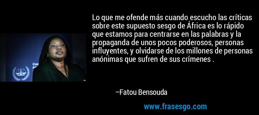 Lo que me ofende más cuando escucho las críticas sobre este supuesto sesgo de África es lo rápido que estamos para centrarse en las palabras y la propaganda de unos pocos poderosos, personas influyentes, y olvidarse de los millones de personas anónimas que sufren de sus crímenes . – Fatou Bensouda