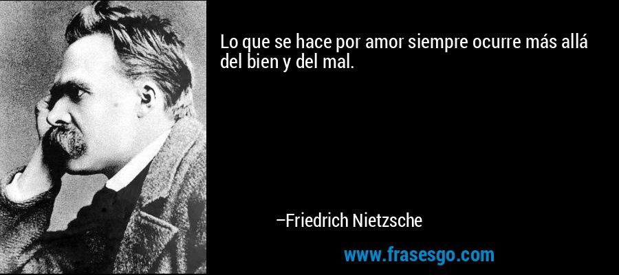 Lo que se hace por amor siempre ocurre más allá del bien y del mal. – Friedrich Nietzsche