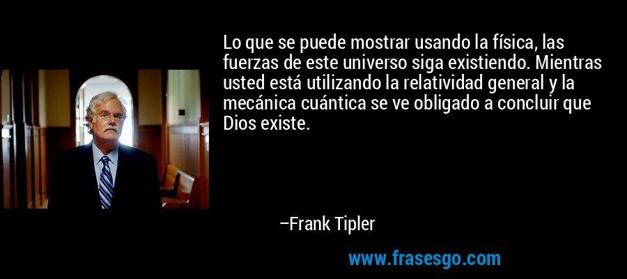 Lo que se puede mostrar usando la física, las fuerzas de este universo siga existiendo. Mientras usted está utilizando la relatividad general y la mecánica cuántica se ve obligado a concluir que Dios existe. – Frank Tipler