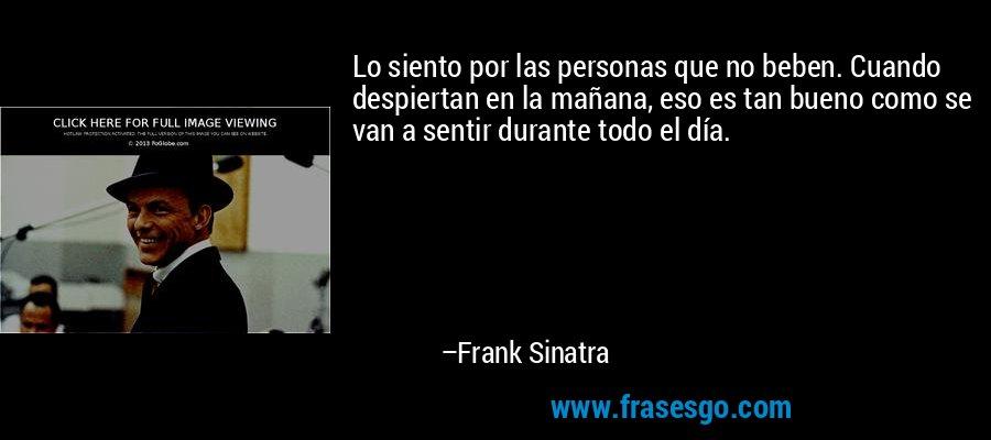 Lo siento por las personas que no beben. Cuando despiertan en la mañana, eso es tan bueno como se van a sentir durante todo el día. – Frank Sinatra