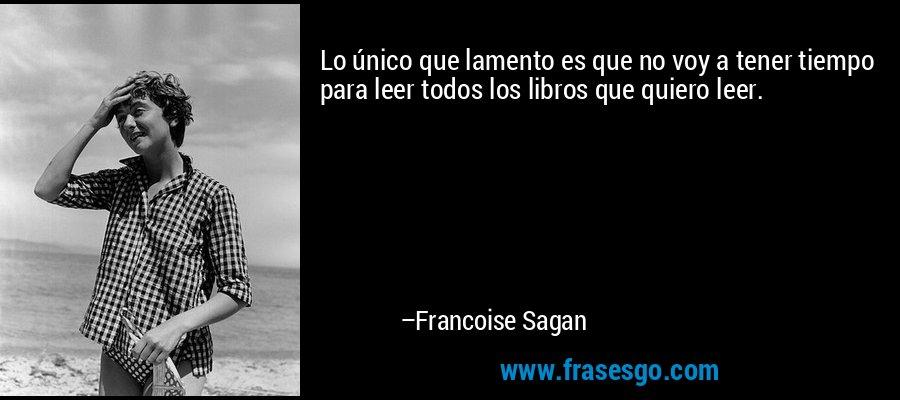 Lo único que lamento es que no voy a tener tiempo para leer todos los libros que quiero leer. – Francoise Sagan