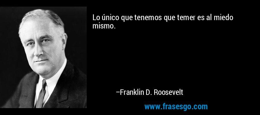 Lo único que tenemos que temer es al miedo mismo. – Franklin D. Roosevelt