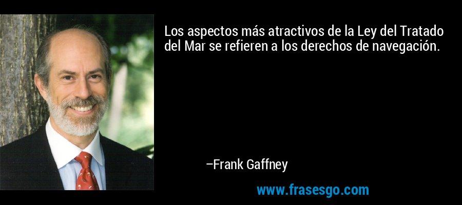 Los aspectos más atractivos de la Ley del Tratado del Mar se refieren a los derechos de navegación. – Frank Gaffney