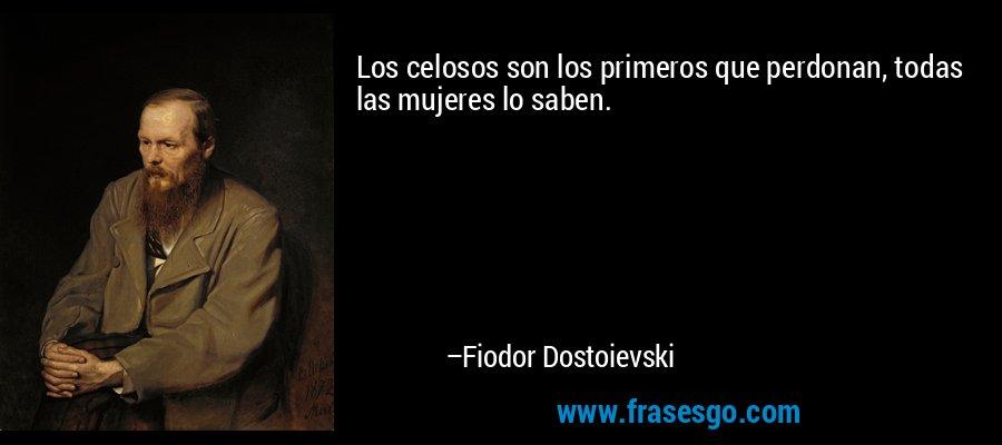Los celosos son los primeros que perdonan, todas las mujeres lo saben. – Fiodor Dostoievski