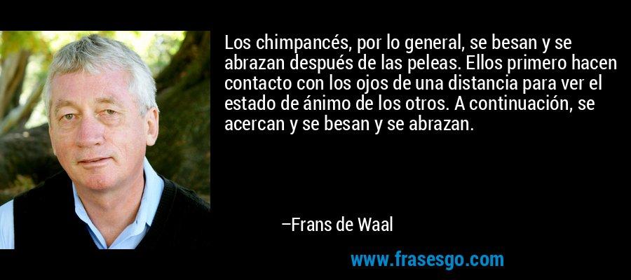 Los chimpancés, por lo general, se besan y se abrazan después de las peleas. Ellos primero hacen contacto con los ojos de una distancia para ver el estado de ánimo de los otros. A continuación, se acercan y se besan y se abrazan. – Frans de Waal