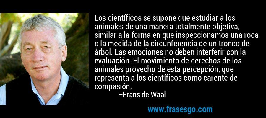 Los científicos se supone que estudiar a los animales de una manera totalmente objetiva, similar a la forma en que inspeccionamos una roca o la medida de la circunferencia de un tronco de árbol. Las emociones no deben interferir con la evaluación. El movimiento de derechos de los animales provecho de esta percepción, que representa a los científicos como carente de compasión. – Frans de Waal