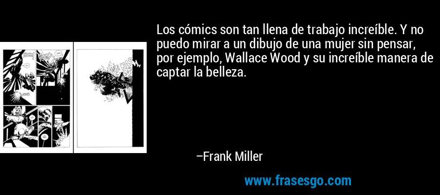 Los cómics son tan llena de trabajo increíble. Y no puedo mirar a un dibujo de una mujer sin pensar, por ejemplo, Wallace Wood y su increíble manera de captar la belleza. – Frank Miller