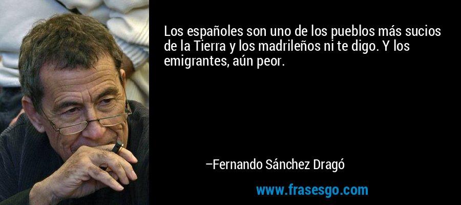 Los españoles son uno de los pueblos más sucios de la Tierra y los madrileños ni te digo. Y los emigrantes, aún peor. – Fernando Sánchez Dragó