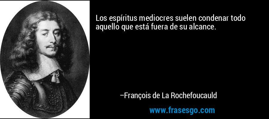 Los espíritus mediocres suelen condenar todo aquello que está fuera de su alcance. – François de La Rochefoucauld