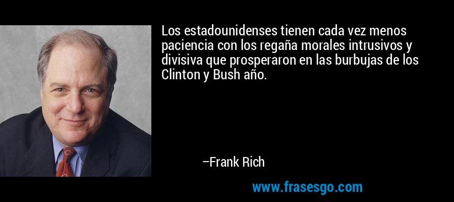Los estadounidenses tienen cada vez menos paciencia con los regaña morales intrusivos y divisiva que prosperaron en las burbujas de los Clinton y Bush año. – Frank Rich