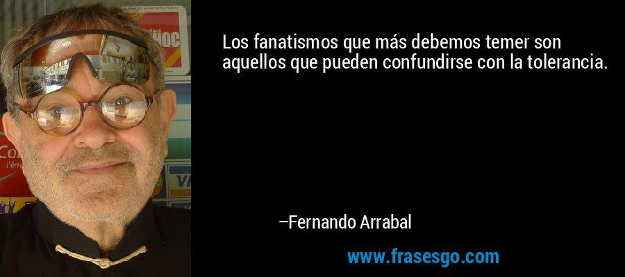 Los fanatismos que más debemos temer son aquellos que pueden confundirse con la tolerancia. – Fernando Arrabal
