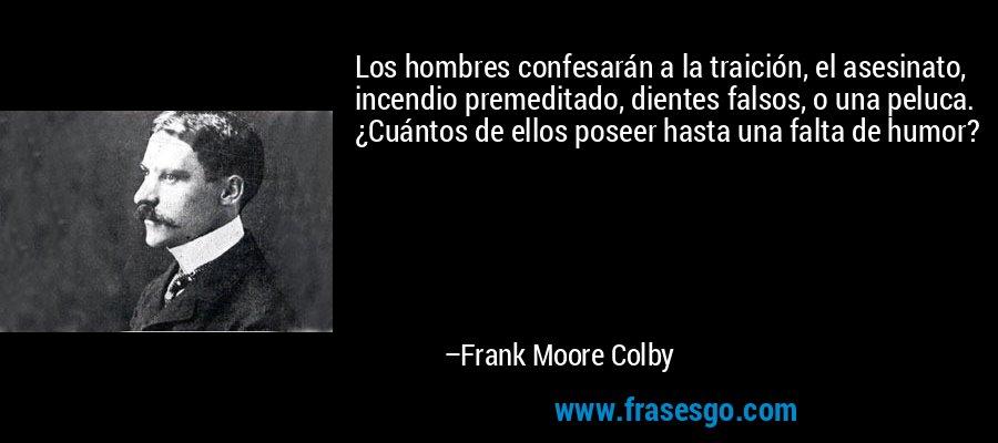 Los hombres confesarán a la traición, el asesinato, incendio premeditado, dientes falsos, o una peluca. ¿Cuántos de ellos poseer hasta una falta de humor? – Frank Moore Colby