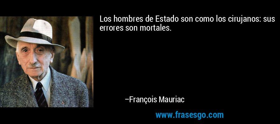 Los hombres de Estado son como los cirujanos: sus errores son mortales. – François Mauriac