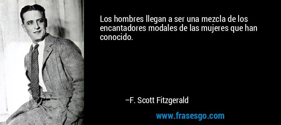 Los hombres llegan a ser una mezcla de los encantadores modales de las mujeres que han conocido. – F. Scott Fitzgerald