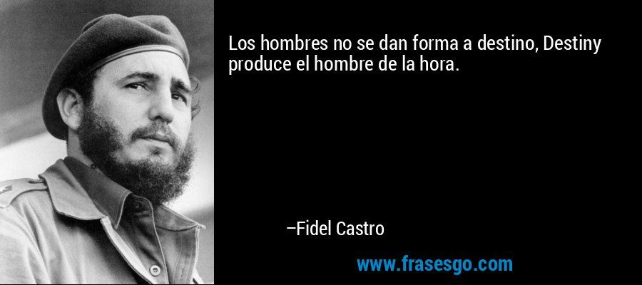 Los hombres no se dan forma a destino, Destiny produce el hombre de la hora. – Fidel Castro