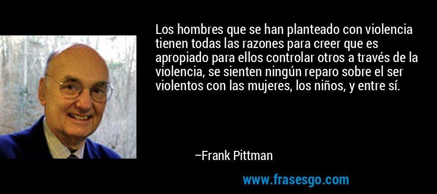 Los hombres que se han planteado con violencia tienen todas las razones para creer que es apropiado para ellos controlar otros a través de la violencia, se sienten ningún reparo sobre el ser violentos con las mujeres, los niños, y entre sí. – Frank Pittman