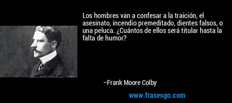 Los hombres van a confesar a la traición, el asesinato, incendio premeditado, dientes falsos, o una peluca. ¿Cuántos de ellos será titular hasta la falta de humor? – Frank Moore Colby
