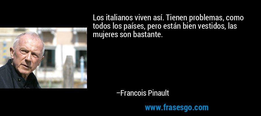 Los italianos viven así. Tienen problemas, como todos los países, pero están bien vestidos, las mujeres son bastante. – Francois Pinault
