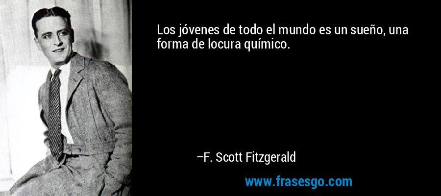 Los jóvenes de todo el mundo es un sueño, una forma de locura químico. – F. Scott Fitzgerald