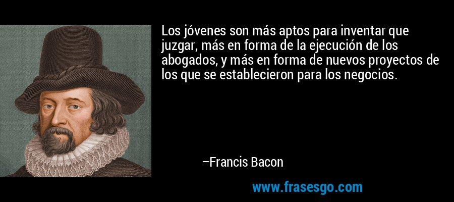 Los jóvenes son más aptos para inventar que juzgar, más en forma de la ejecución de los abogados, y más en forma de nuevos proyectos de los que se establecieron para los negocios. – Francis Bacon
