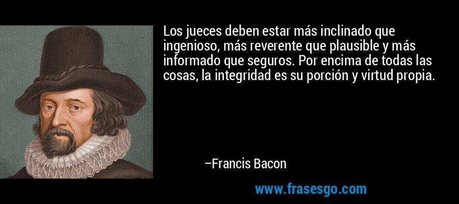 Los jueces deben estar más inclinado que ingenioso, más reverente que plausible y más informado que seguros. Por encima de todas las cosas, la integridad es su porción y virtud propia. – Francis Bacon