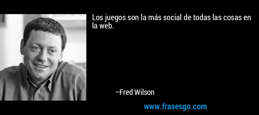 Los juegos son la más social de todas las cosas en la web. – Fred Wilson
