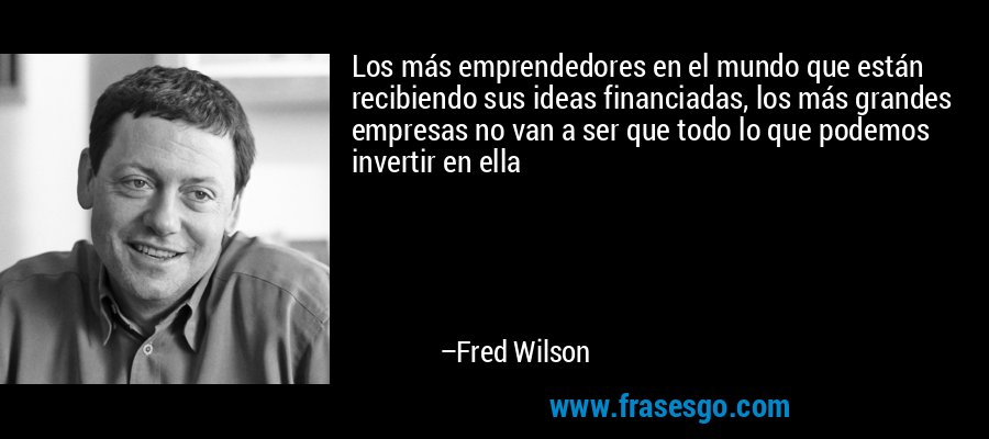 Los más emprendedores en el mundo que están recibiendo sus ideas financiadas, los más grandes empresas no van a ser que todo lo que podemos invertir en ella – Fred Wilson