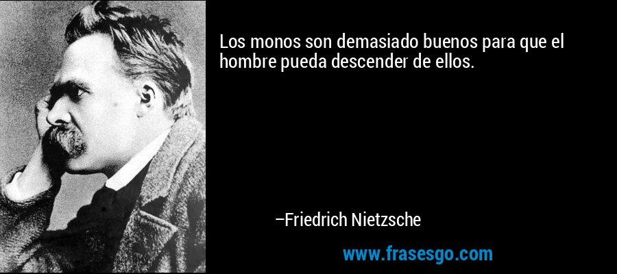 Los monos son demasiado buenos para que el hombre pueda descender de ellos. – Friedrich Nietzsche