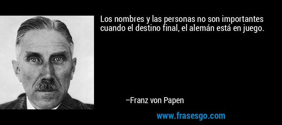 Los nombres y las personas no son importantes cuando el destino final, el alemán está en juego. – Franz von Papen