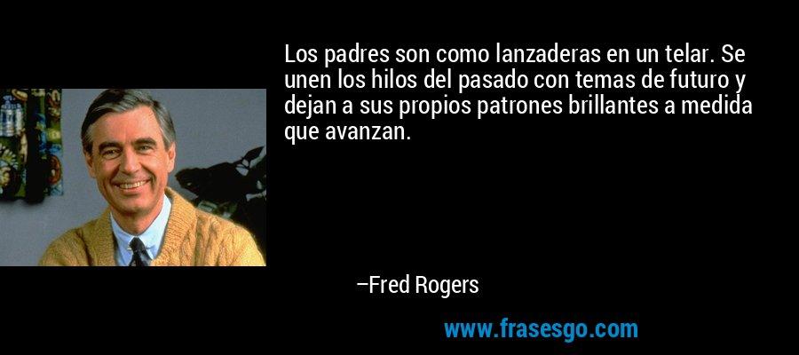 Los padres son como lanzaderas en un telar. Se unen los hilos del pasado con temas de futuro y dejan a sus propios patrones brillantes a medida que avanzan. – Fred Rogers
