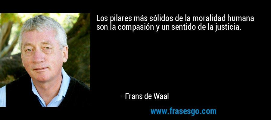 Los pilares más sólidos de la moralidad humana son la compasión y un sentido de la justicia. – Frans de Waal