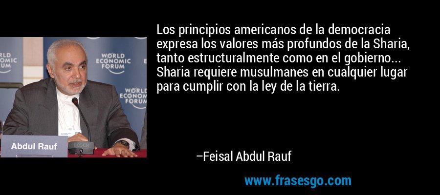 Los principios americanos de la democracia expresa los valores más profundos de la Sharia, tanto estructuralmente como en el gobierno... Sharia requiere musulmanes en cualquier lugar para cumplir con la ley de la tierra. – Feisal Abdul Rauf