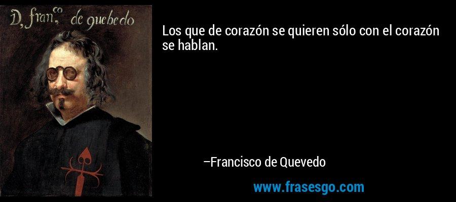 Los que de corazón se quieren sólo con el corazón se hablan. – Francisco de Quevedo
