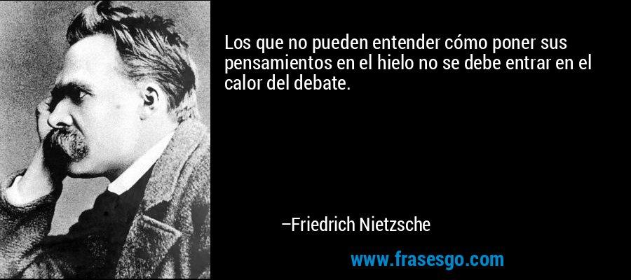 Los que no pueden entender cómo poner sus pensamientos en el hielo no se debe entrar en el calor del debate. – Friedrich Nietzsche