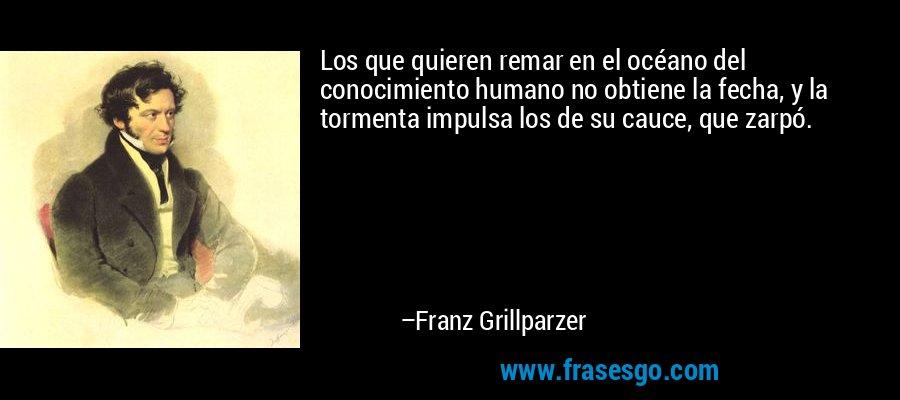 Los que quieren remar en el océano del conocimiento humano no obtiene la fecha, y la tormenta impulsa los de su cauce, que zarpó. – Franz Grillparzer
