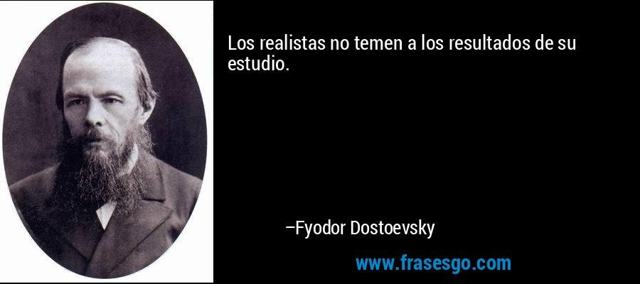 Los realistas no temen a los resultados de su estudio. – Fyodor Dostoevsky
