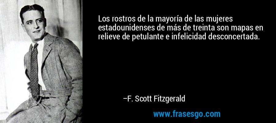 Los rostros de la mayoría de las mujeres estadounidenses de más de treinta son mapas en relieve de petulante e infelicidad desconcertada. – F. Scott Fitzgerald