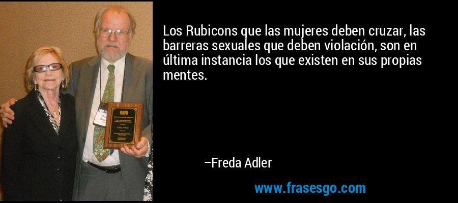 Los Rubicons que las mujeres deben cruzar, las barreras sexuales que deben violación, son en última instancia los que existen en sus propias mentes. – Freda Adler