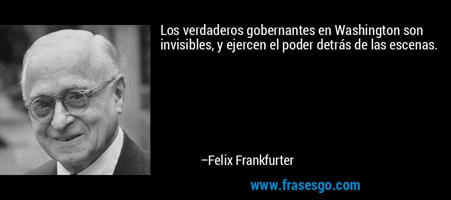 Los verdaderos gobernantes en Washington son invisibles, y ejercen el poder detrás de las escenas. – Felix Frankfurter