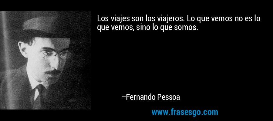 Los viajes son los viajeros. Lo que vemos no es lo que vemos, sino lo que somos. – Fernando Pessoa