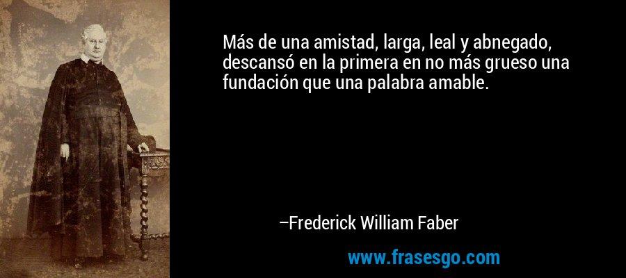 Más de una amistad, larga, leal y abnegado, descansó en la primera en no más grueso una fundación que una palabra amable. – Frederick William Faber